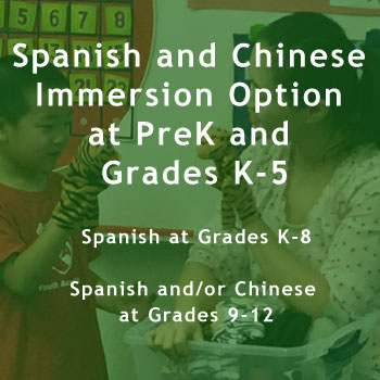 Spanish and Chinese Immersion Option at PreK and Grades K-5  Spanish at Grades K-8  Spanish and/or Chinese at Grades 9-12.