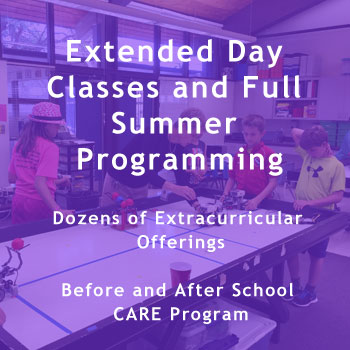 Extended Day Classes and Full Summer Programming  Dozens of Extracurricular Offerings  Before and After School CARE Program.