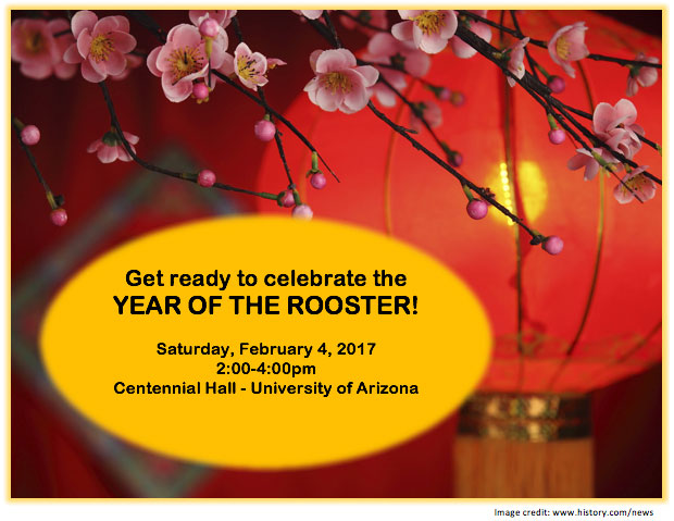 Get ready to celebrate the YEAR OF THE ROOSTER! Saturday, February 4, 2017 2:00-4:00pm Centennial Hall - University of Arizona