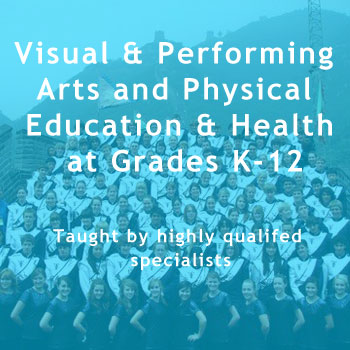Vsual & Performing Arts and  Physical Education & Health at Grades K-12. Taught by highly qualifed specialists.