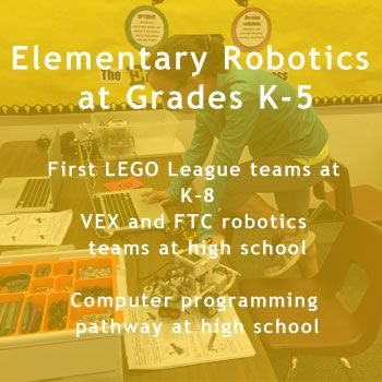 Elementary Robotics Curriculum at Grades K-5. First LEGO League teams at K-8.  VEX and FTC Robotics at High School. Computer programming pathway at high school.